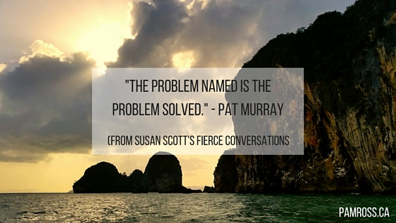 -The problem named is the problem solved.- - Pat Murray (found in Susan Scott's Fierce conversations